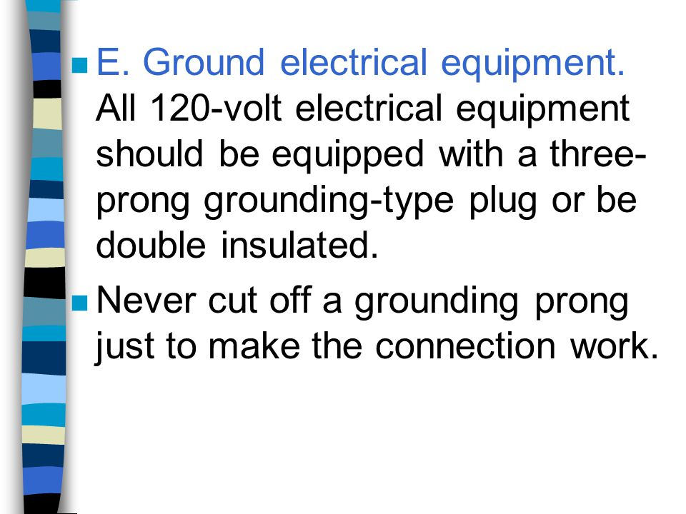 n E. Ground electrical equipment. All 120-volt electrical equipment should be equipped with a three- prong grounding-type plug or be double insulated.
