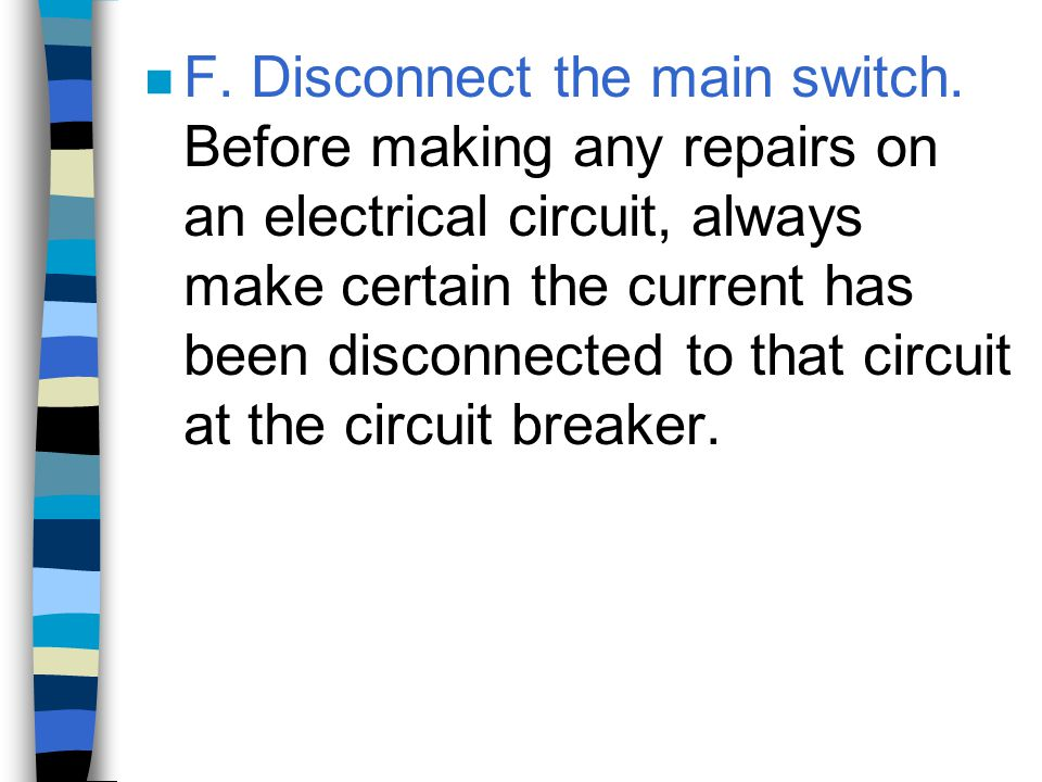 n F. Disconnect the main switch. Before making any repairs on an electrical circuit, always make certain the current has been disconnected to that cir
