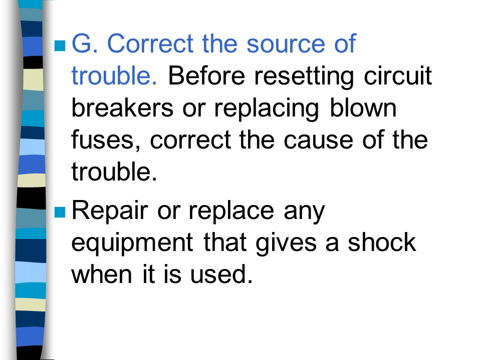n G. Correct the source of trouble. Before resetting circuit breakers or replacing blown fuses, correct the cause of the trouble. n Repair or replace