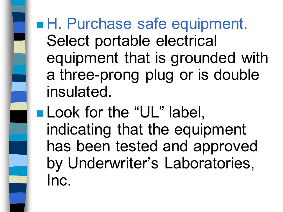 n H. Purchase safe equipment. Select portable electrical equipment that is grounded with a three-prong plug or is double insulated. n Look for the UL