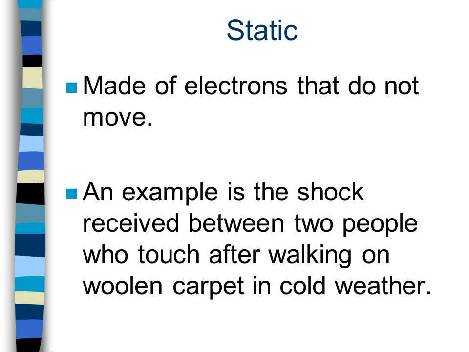 Static n Made of electrons that do not move. n An example is the shock received between two people who touch after walking on woolen carpet in cold we