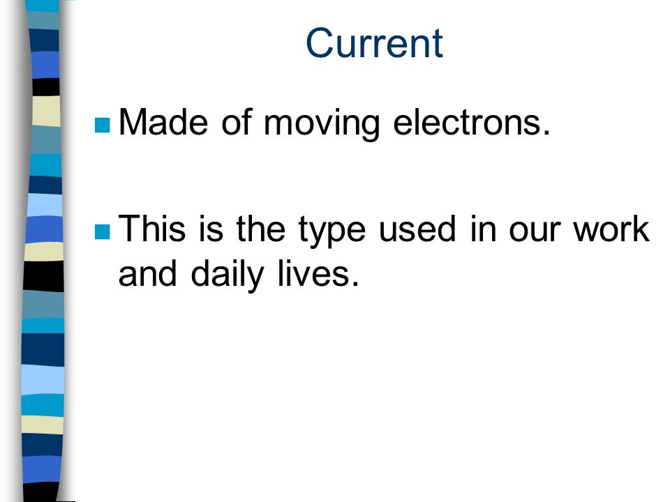 Current n Made of moving electrons. n This is the type used in our work and daily lives.