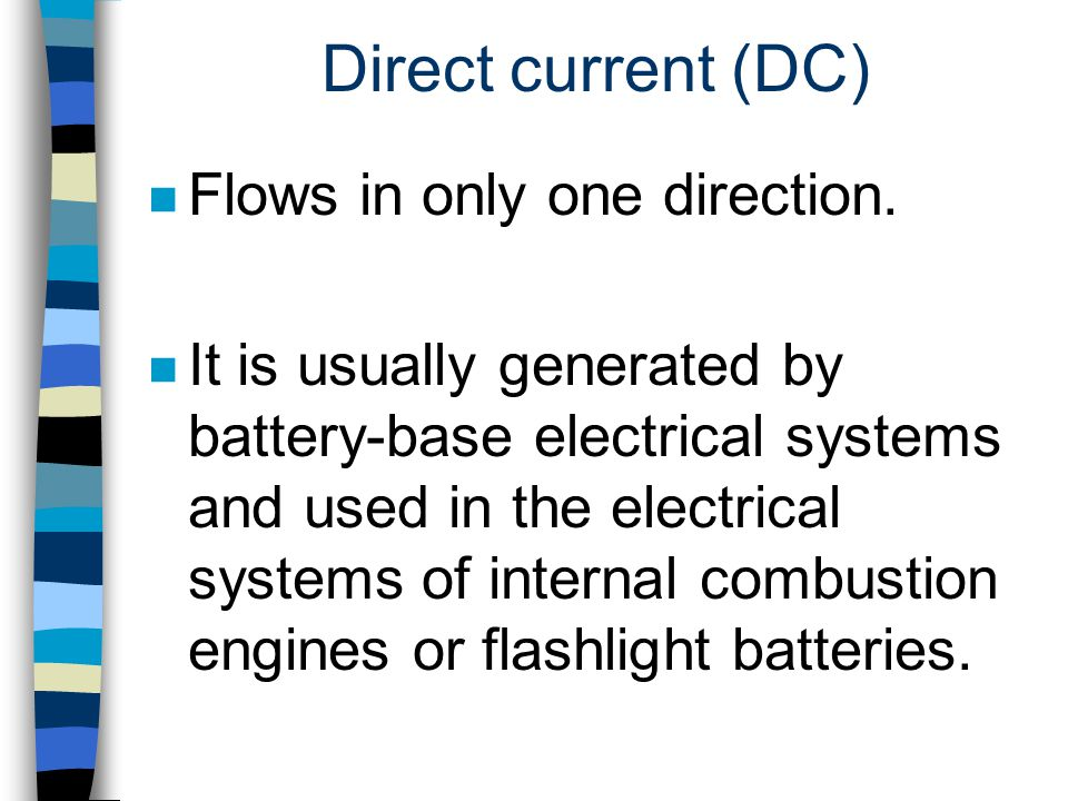 Direct current (DC) n Flows in only one direction. n It is usually generated by battery-base electrical systems and used in the electrical systems of