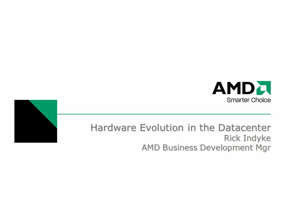 Hardware Evolution in the Datacenter Rick Indyke AMD Business Development Mgr