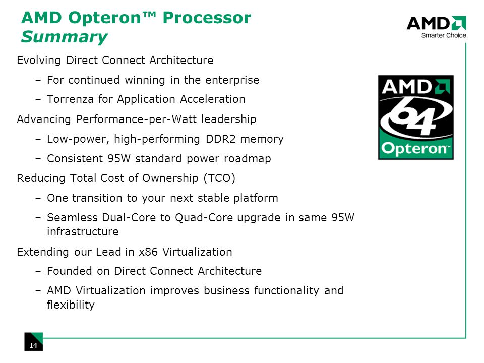 14 AMD Opteron Processor Summary Evolving Direct Connect Architecture –For continued winning in the enterprise –Torrenza for Application Acceleration Advancing Performance-per-Watt leadership –Low-power, high-performing DDR2 memory –Consistent 95W standard power roadmap Reducing Total Cost of Ownership (TCO) –One transition to your next stable platform –Seamless Dual-Core to Quad-Core upgrade in same 95W infrastructure Extending our Lead in x86 Virtualization –Founded on Direct Connect Architecture –AMD Virtualization improves business functionality and flexibility