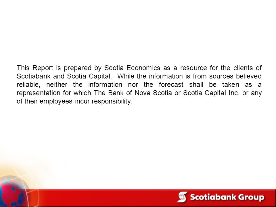 This Report is prepared by Scotia Economics as a resource for the clients of Scotiabank and Scotia Capital.