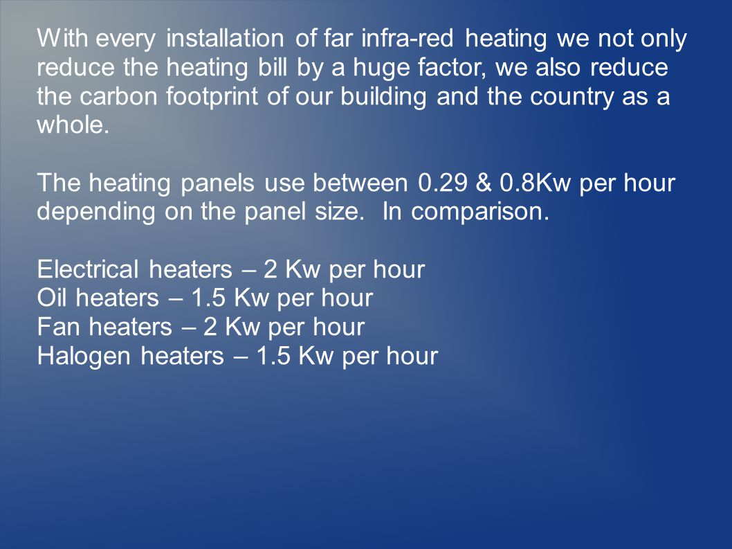 With every installation of far infra-red heating we not only reduce the heating bill by a huge factor, we also reduce the carbon footprint of our building and the country as a whole.