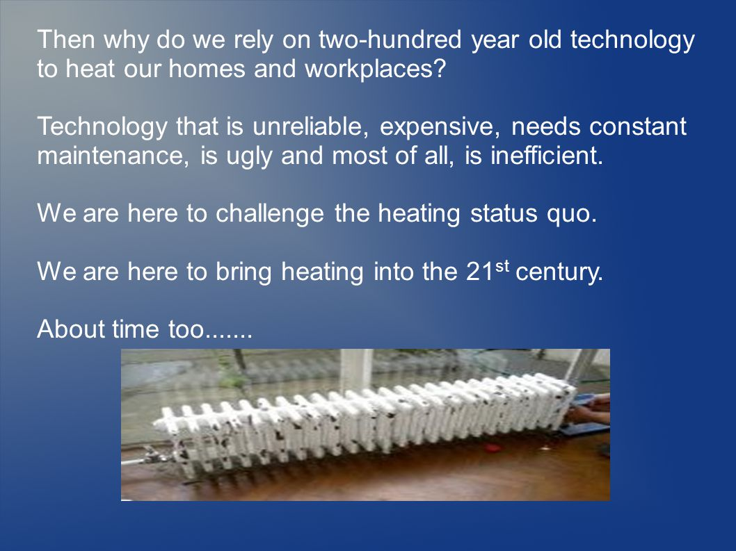 Then why do we rely on two-hundred year old technology to heat our homes and workplaces.