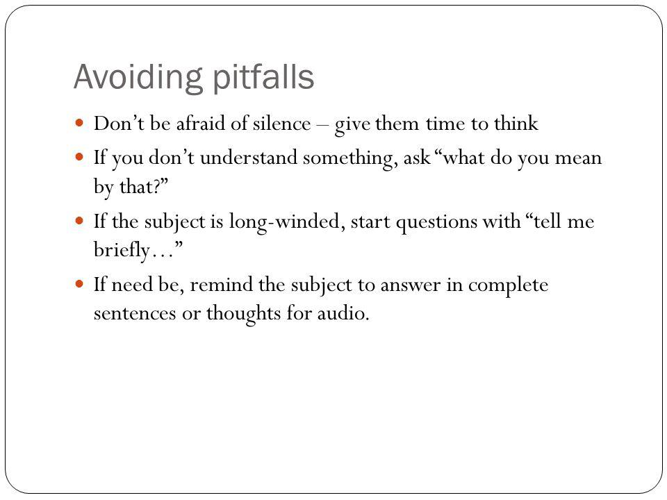 Avoiding pitfalls Dont be afraid of silence – give them time to think If you dont understand something, ask what do you mean by that? If the subject i