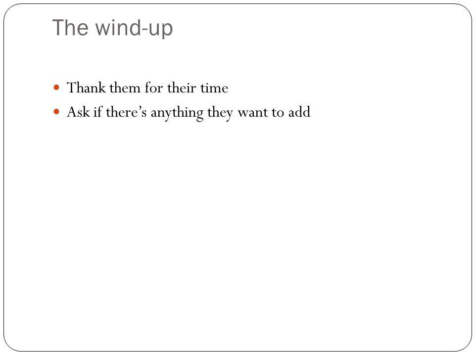 The wind-up Thank them for their time Ask if theres anything they want to add