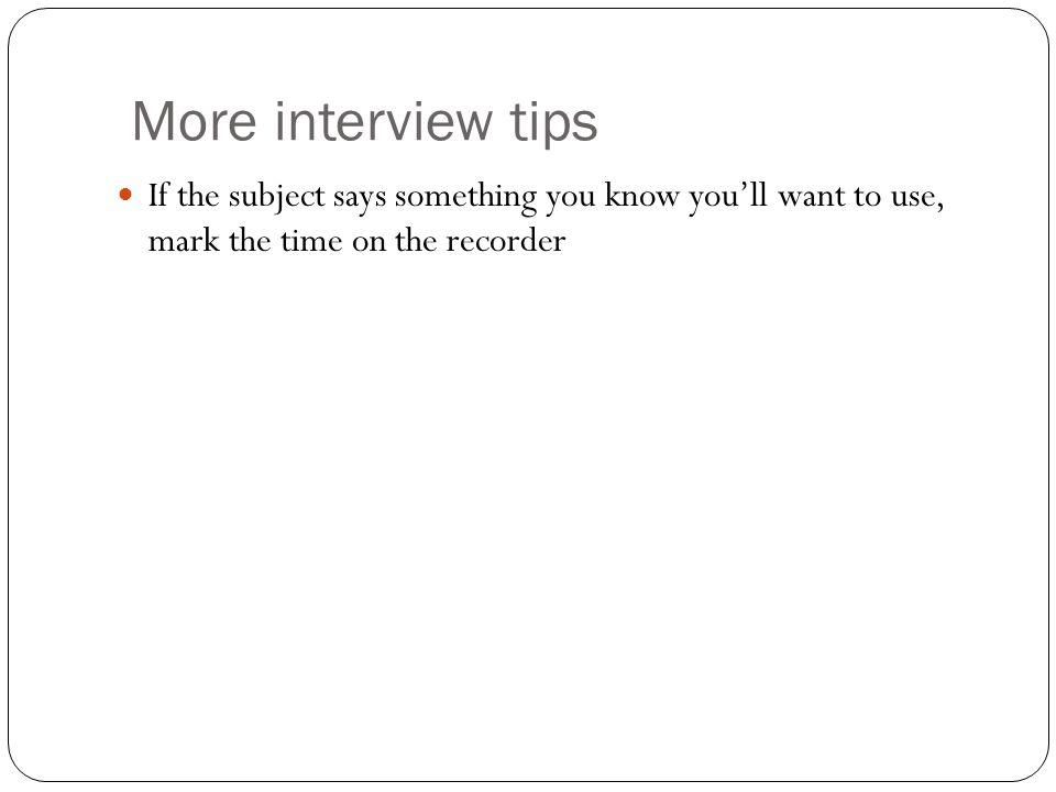More interview tips If the subject says something you know youll want to use, mark the time on the recorder