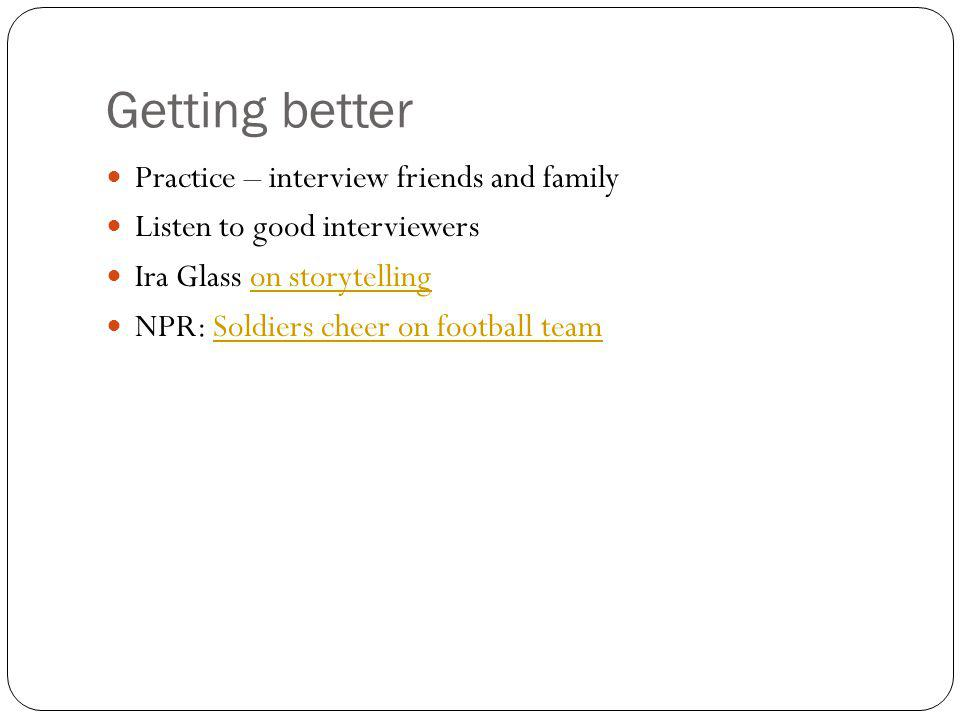 Getting better Practice – interview friends and family Listen to good interviewers Ira Glass on storytellingon storytelling NPR: Soldiers cheer on foo