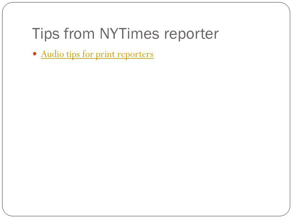 Tips from NYTimes reporter Audio tips for print reporters