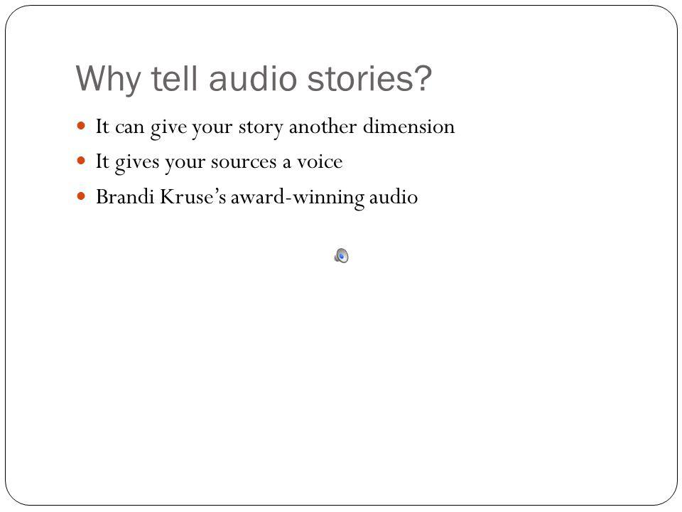 Why tell audio stories? It can give your story another dimension It gives your sources a voice Brandi Kruses award-winning audio