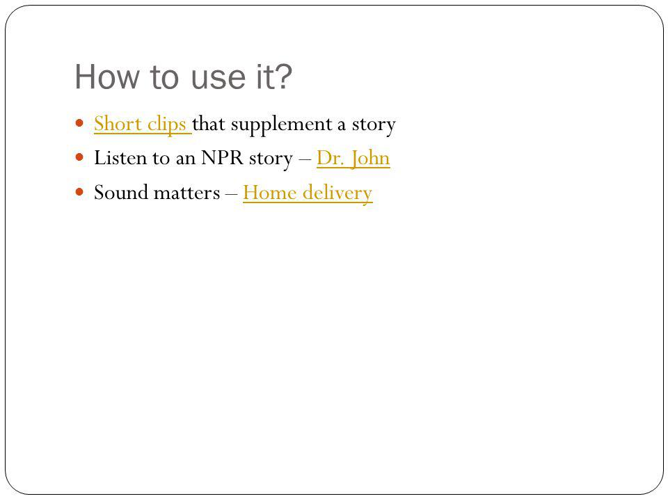 How to use it? Short clips that supplement a story Short clips Listen to an NPR story – Dr. JohnDr. John Sound matters – Home deliveryHome delivery