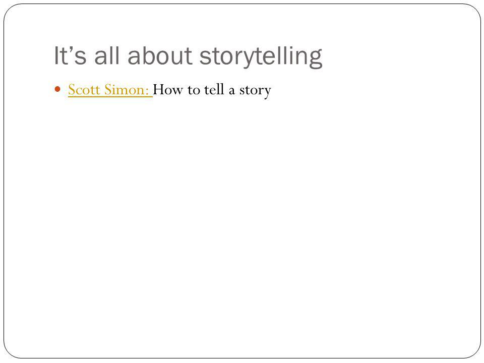Its all about storytelling Scott Simon: How to tell a story Scott Simon: