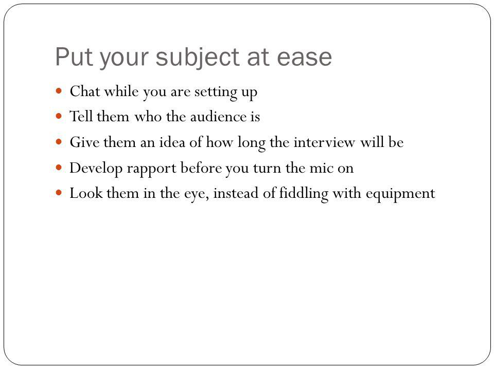Put your subject at ease Chat while you are setting up Tell them who the audience is Give them an idea of how long the interview will be Develop rappo