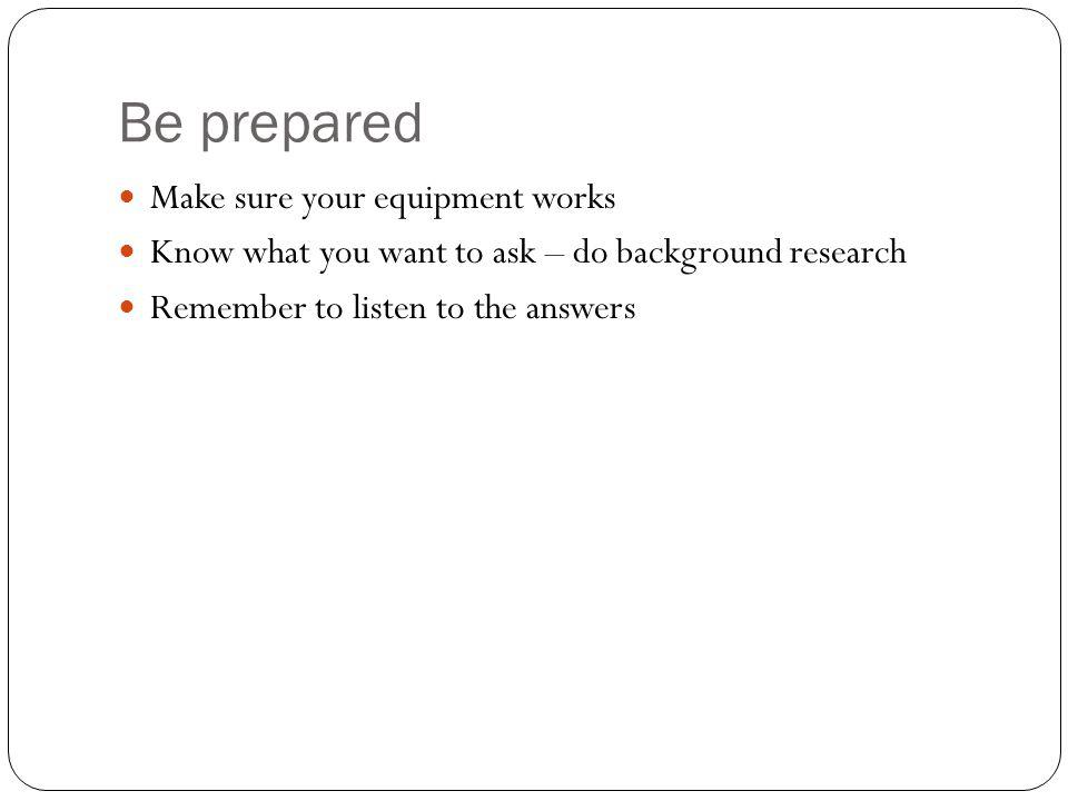 Be prepared Make sure your equipment works Know what you want to ask – do background research Remember to listen to the answers