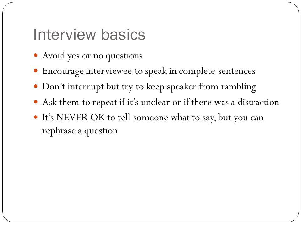 Interview basics Avoid yes or no questions Encourage interviewee to speak in complete sentences Dont interrupt but try to keep speaker from rambling A