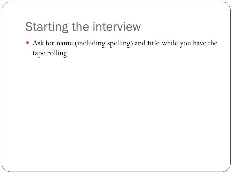 Starting the interview Ask for name (including spelling) and title while you have the tape rolling