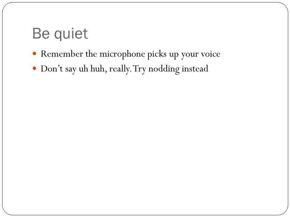 Be quiet Remember the microphone picks up your voice Dont say uh huh, really. Try nodding instead