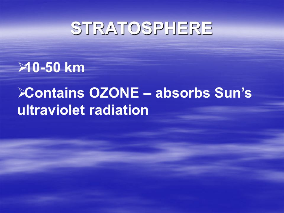 TROPOSPHERE 0-10 km Contains most clouds & weather Contains about 75% of the total mass of the atmosphere