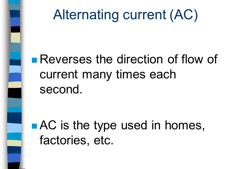 Alternating current (AC) n Reverses the direction of flow of current many times each second. n AC is the type used in homes, factories, etc.
