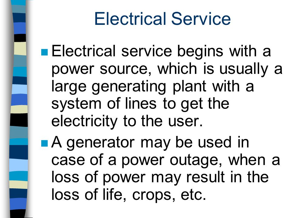 Electrical Service n Electrical service begins with a power source, which is usually a large generating plant with a system of lines to get the electr