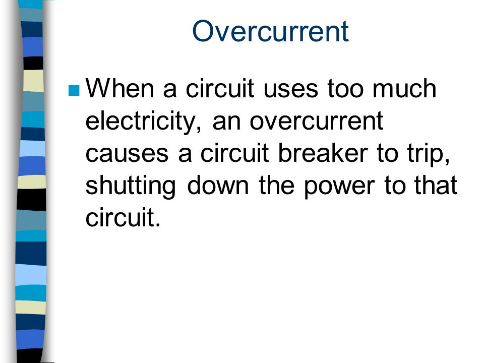 Overcurrent n When a circuit uses too much electricity, an overcurrent causes a circuit breaker to trip, shutting down the power to that circuit.