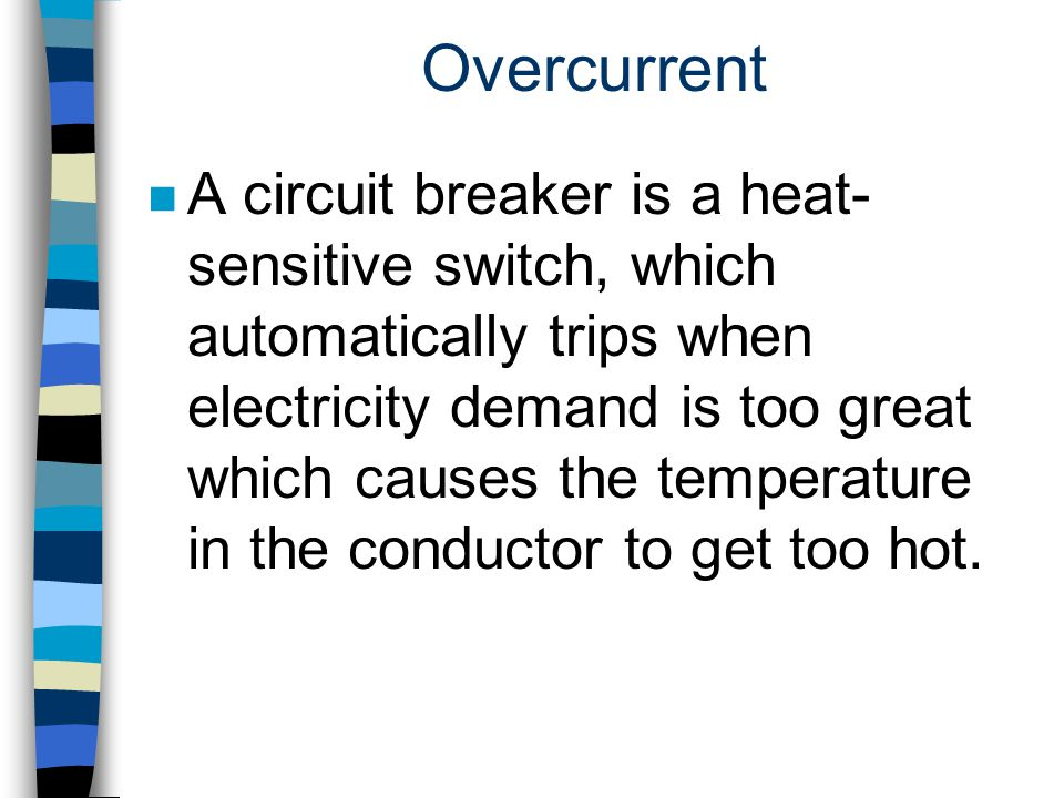 Overcurrent n A circuit breaker is a heat- sensitive switch, which automatically trips when electricity demand is too great which causes the temperatu