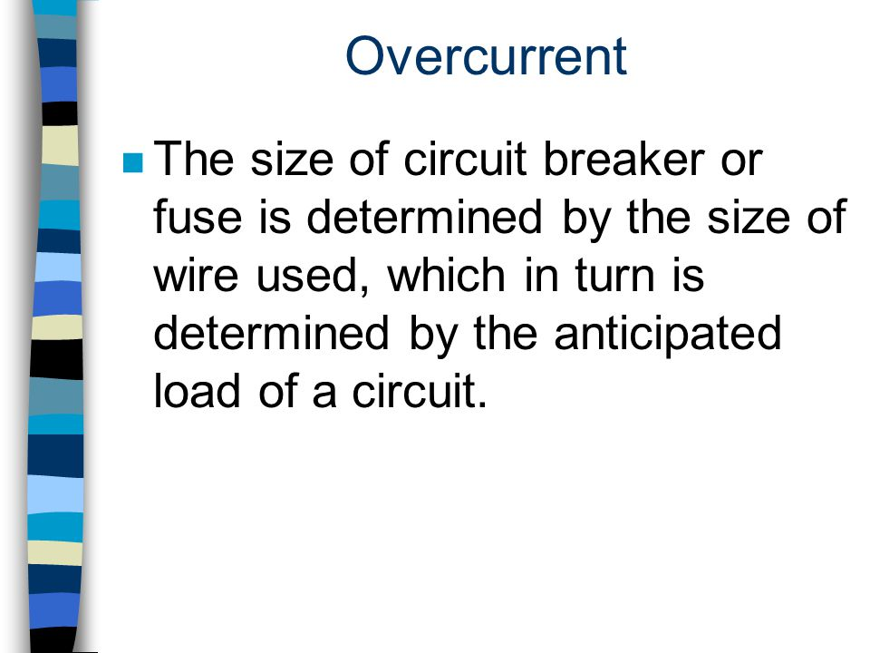 Overcurrent n The size of circuit breaker or fuse is determined by the size of wire used, which in turn is determined by the anticipated load of a cir