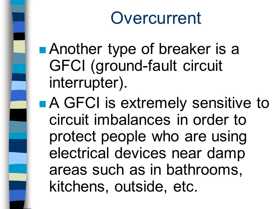 Overcurrent n Another type of breaker is a GFCI (ground-fault circuit interrupter). n A GFCI is extremely sensitive to circuit imbalances in order to