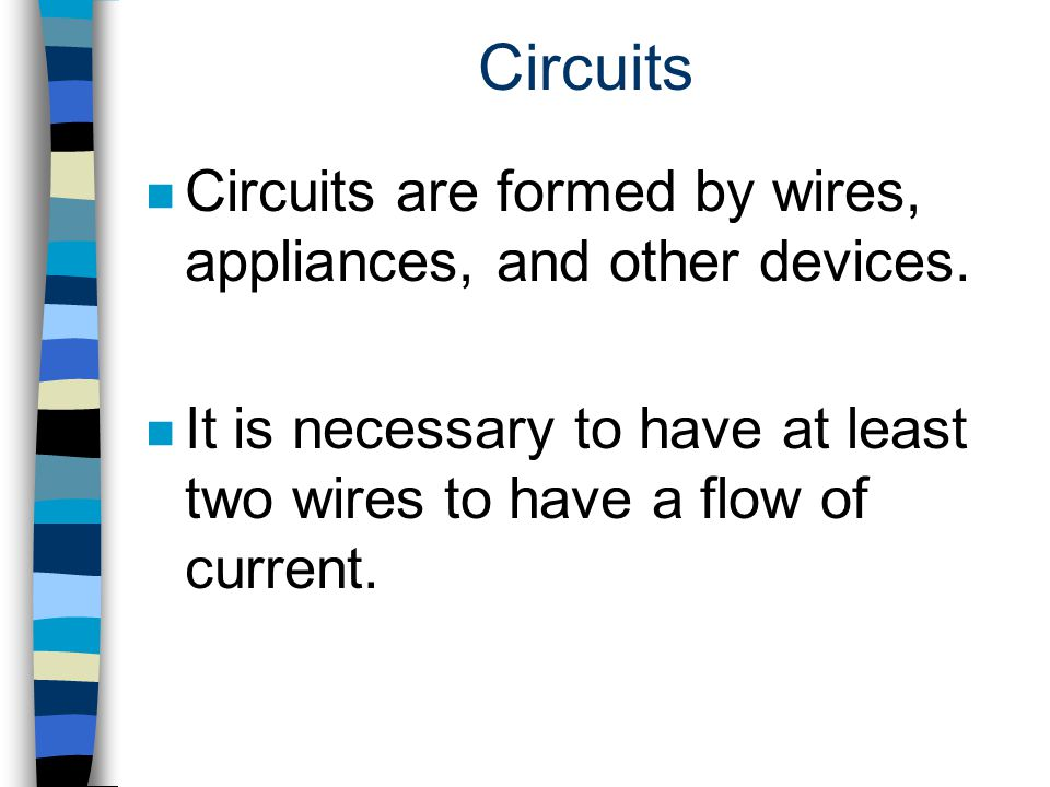 Circuits n Circuits are formed by wires, appliances, and other devices. n It is necessary to have at least two wires to have a flow of current.
