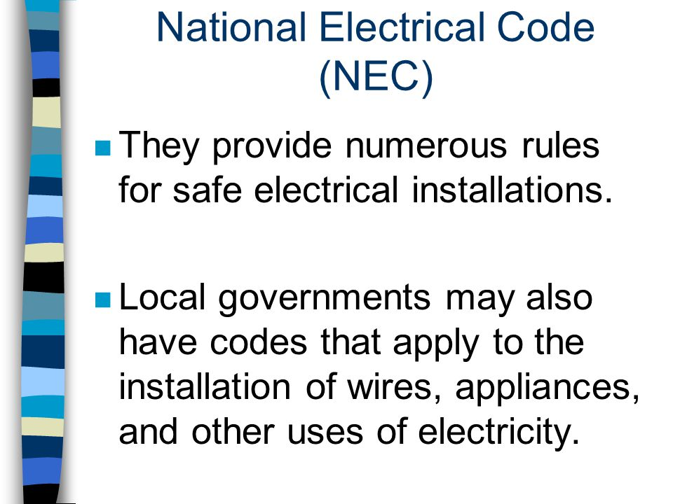 National Electrical Code (NEC) n They provide numerous rules for safe electrical installations. n Local governments may also have codes that apply to