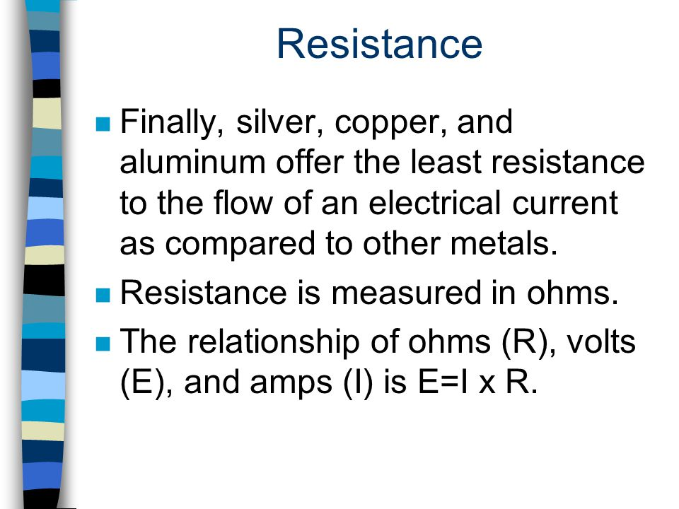 Resistance n Finally, silver, copper, and aluminum offer the least resistance to the flow of an electrical current as compared to other metals. n Resi