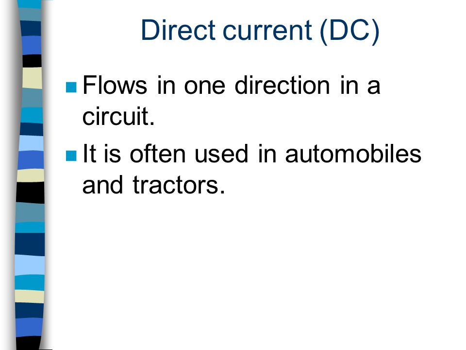 Direct current (DC) n Flows in one direction in a circuit. n It is often used in automobiles and tractors.