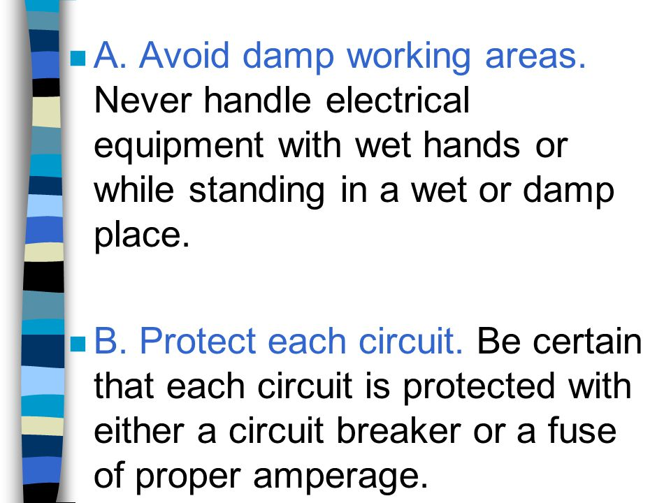 n A. Avoid damp working areas. Never handle electrical equipment with wet hands or while standing in a wet or damp place. n B. Protect each circuit. B