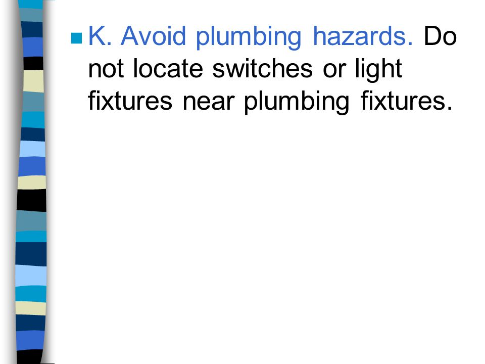 n K. Avoid plumbing hazards. Do not locate switches or light fixtures near plumbing fixtures.