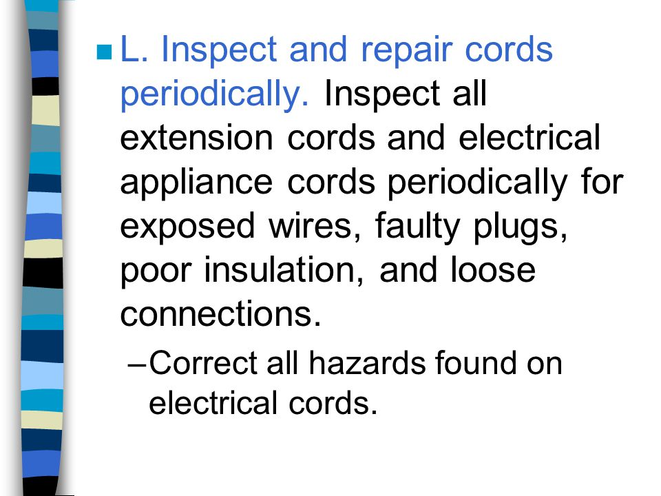 n L. Inspect and repair cords periodically. Inspect all extension cords and electrical appliance cords periodically for exposed wires, faulty plugs, p