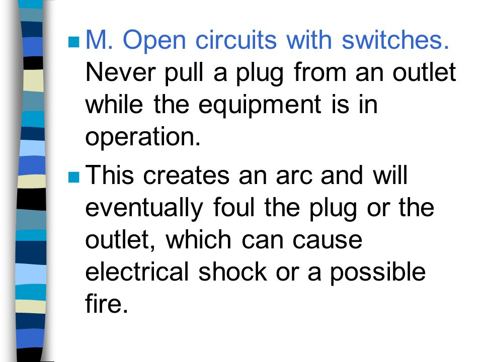 n M. Open circuits with switches. Never pull a plug from an outlet while the equipment is in operation. n This creates an arc and will eventually foul