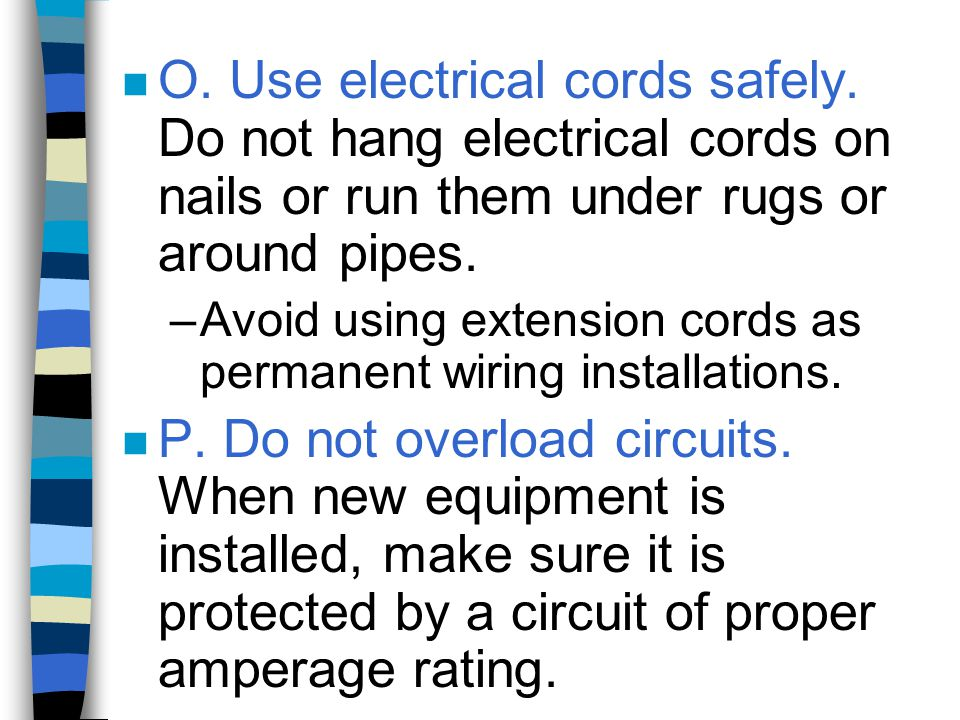 n O. Use electrical cords safely. Do not hang electrical cords on nails or run them under rugs or around pipes. –Avoid using extension cords as perman