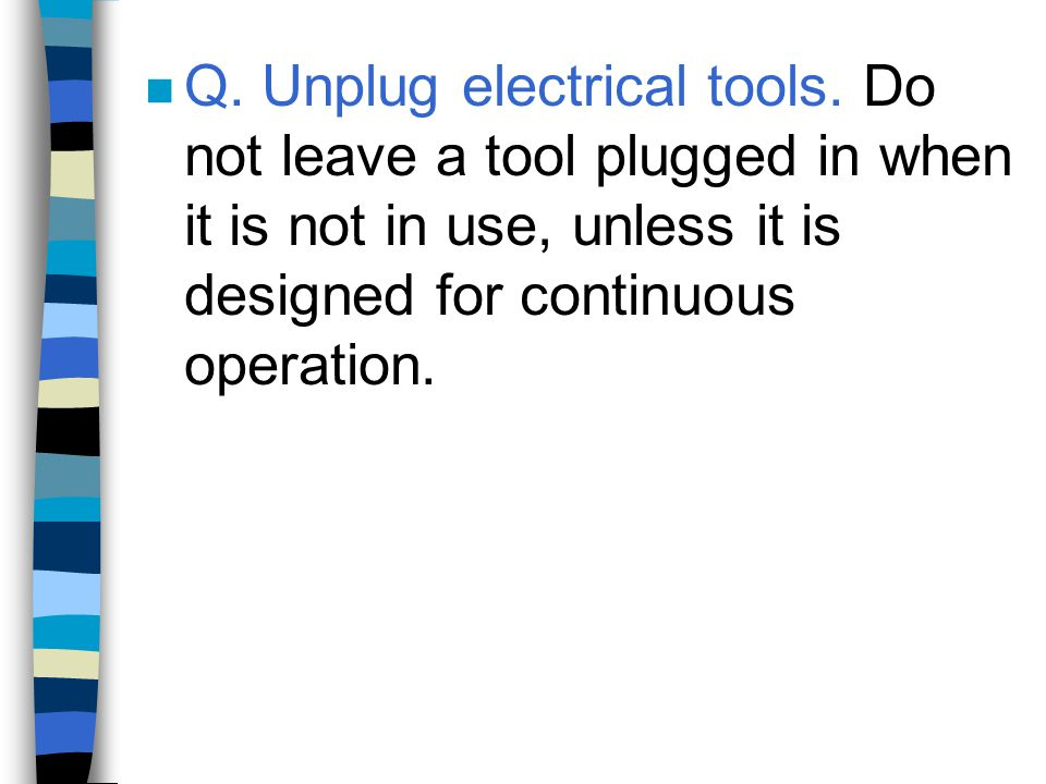 n Q. Unplug electrical tools. Do not leave a tool plugged in when it is not in use, unless it is designed for continuous operation.