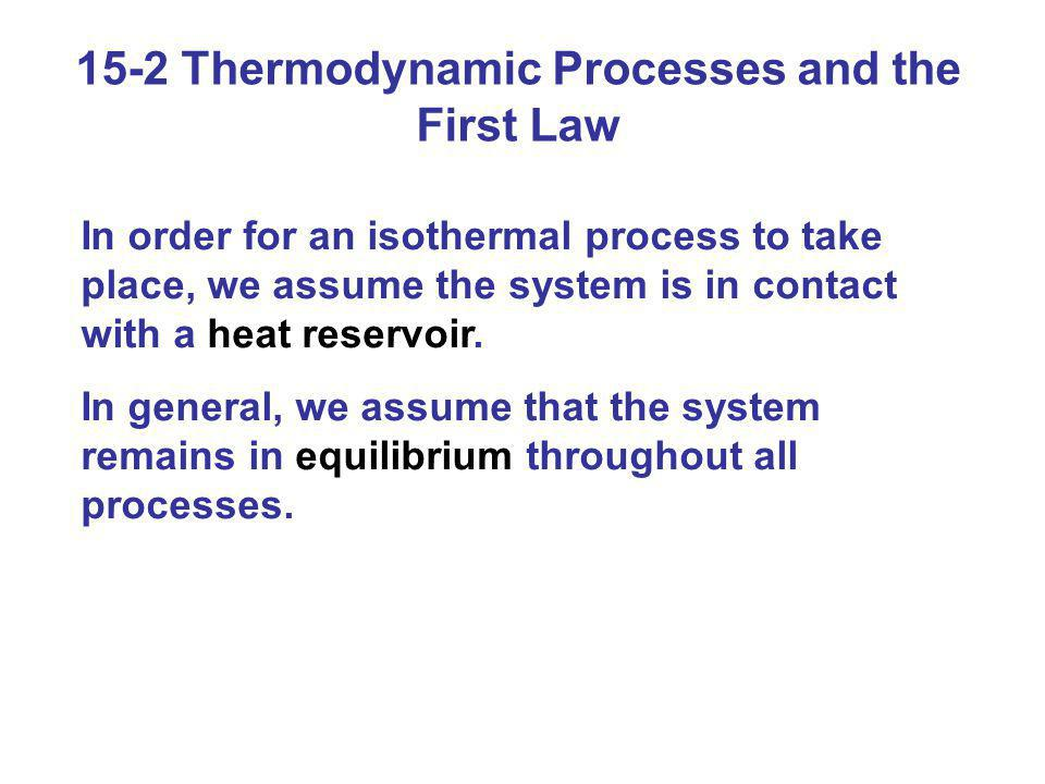15-2 Thermodynamic Processes and the First Law In order for an isothermal process to take place, we assume the system is in contact with a heat reserv