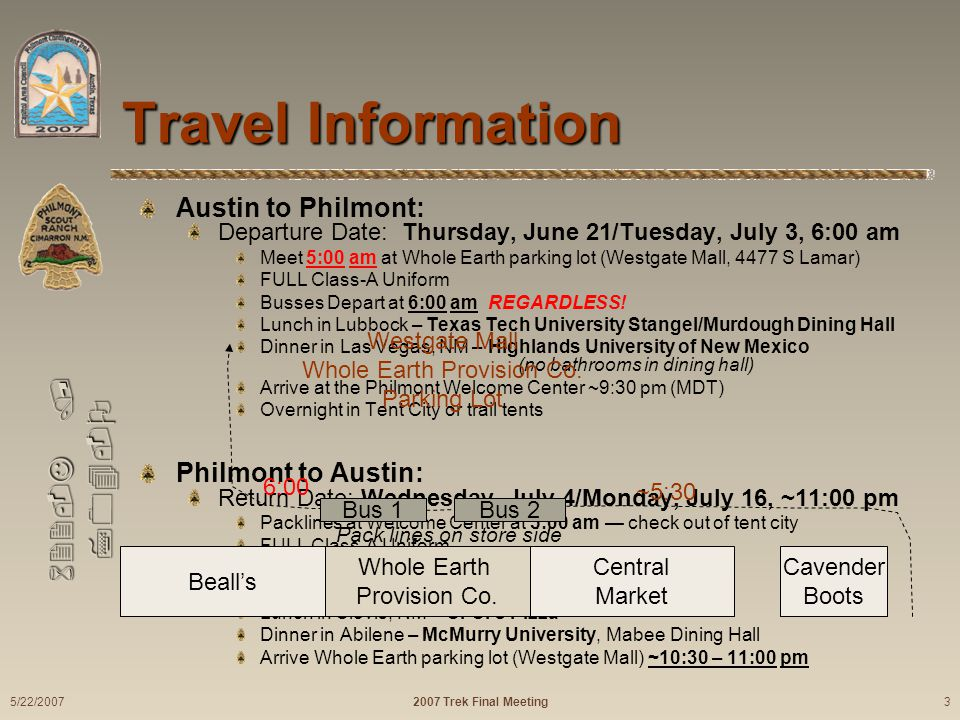 622-J / 704-O Travel Information Austin to Philmont: Departure Date: Thursday, June 21/Tuesday, July 3, 6:00 am Meet 5:00 am at Whole Earth parking lot (Westgate Mall, 4477 S Lamar) FULL Class-A Uniform Busses Depart at 6:00 am REGARDLESS.
