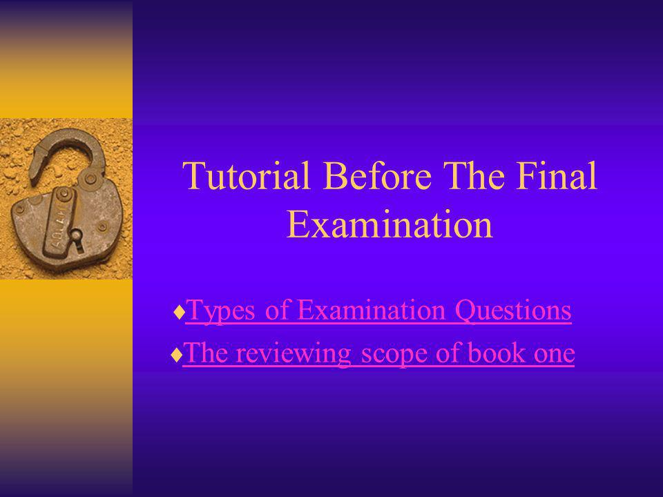 Tutorial Before The Final Examination Types of Examination Questions The reviewing scope of book one