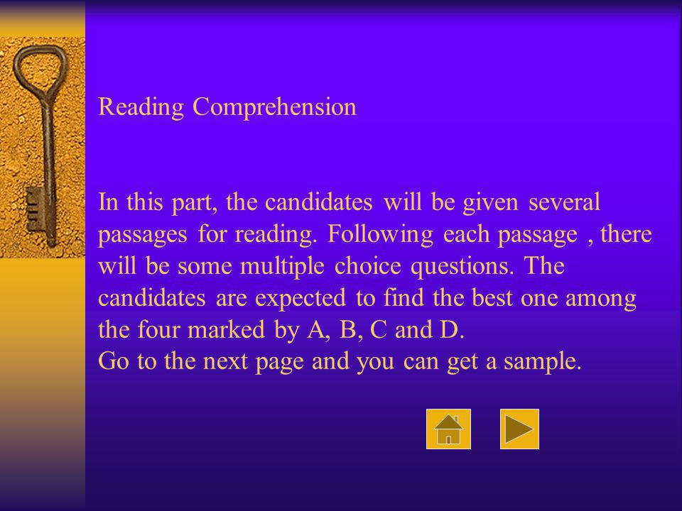 Reading Comprehension In this part, the candidates will be given several passages for reading. Following each passage, there will be some multiple cho