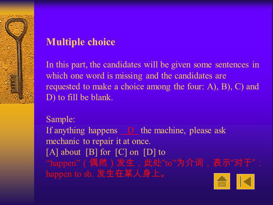 Multiple choice In this part, the candidates will be given some sentences in which one word is missing and the candidates are requested to make a choice among the four: A), B), C) and D) to fill be blank.