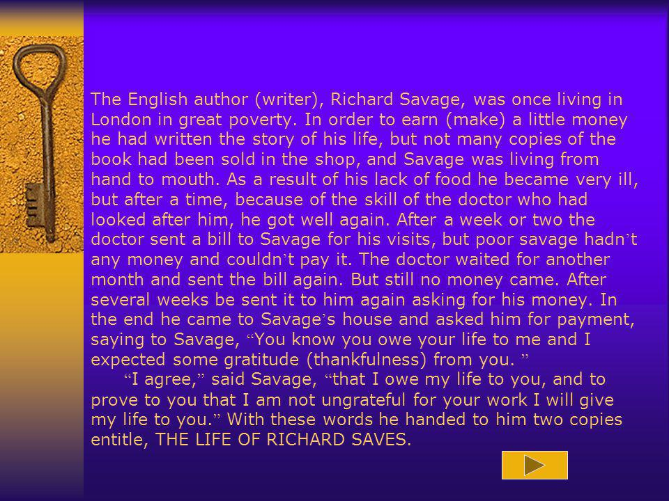 The English author (writer), Richard Savage, was once living in London in great poverty. In order to earn (make) a little money he had written the sto