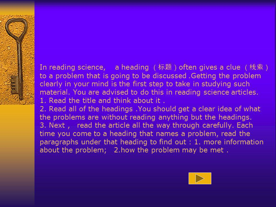 In reading science, a heading often gives a clue to a problem that is going to be discussed.Getting the problem clearly in your mind is the first step to take in studying such material.