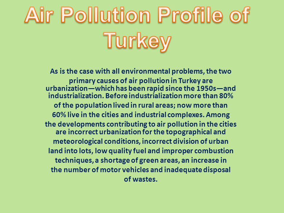 As is the case with all environmental problems, the two primary causes of air pollution in Turkey are urbanizationwhich has been rapid since the 1950sand industrialization.